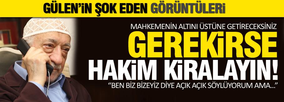 Gülen'in şok sözleri: Hakim de kiralayacaksınız...