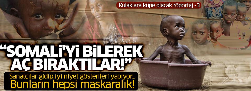 'Fakirlik diye bir şey yok, Somali'yi bilerek aç bıraktılar!'