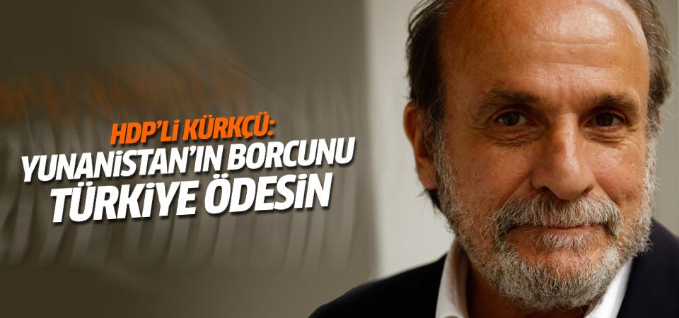 HDP'li Kürkçü: Yunanistan'ın borcunu Türkiye ödesin