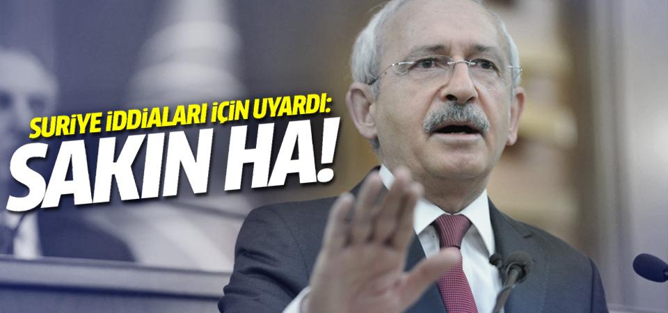 Kılıçdaroğlu'ndan Suriye uyarısı: Sakın ha!