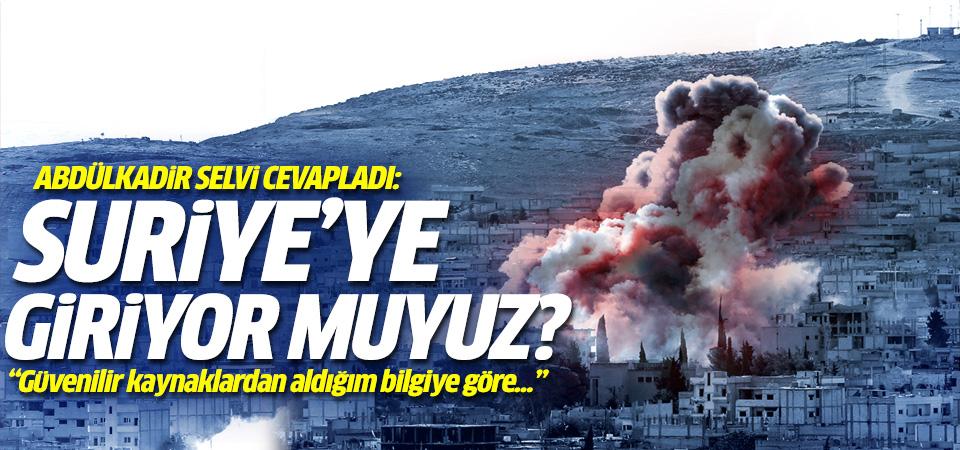 Abdülkadir Selvi cevapladı: Suriye'ye giriyoruz muyuz?