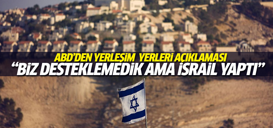 ABD: İsrail'in yeni yerleşimlerini desteklemedik