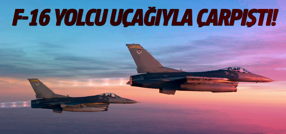 F-16 yolcu uçağıyla çarpıştı!
