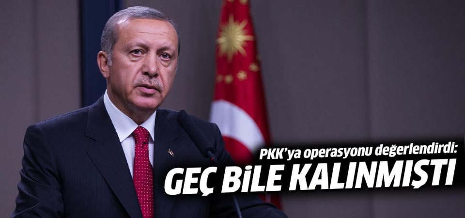 Erdoğan: PKK'ya operasyon için geç bile kalındı