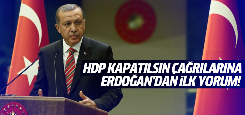 Erdoğan'dan HDP kapatılsın çağrılarına ilk yorum!