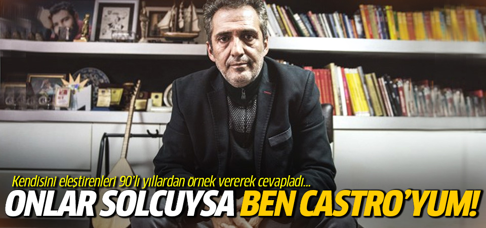 Yavuz Bingöl: Onlar solcuysa ben de Castro'yum!