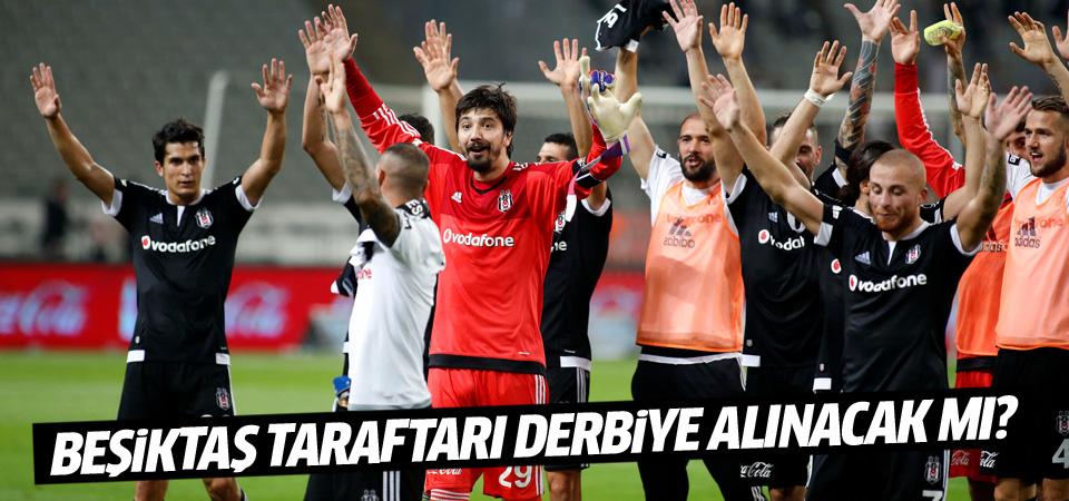 Beşiktaş taraftarı derbiye alınacak mı?