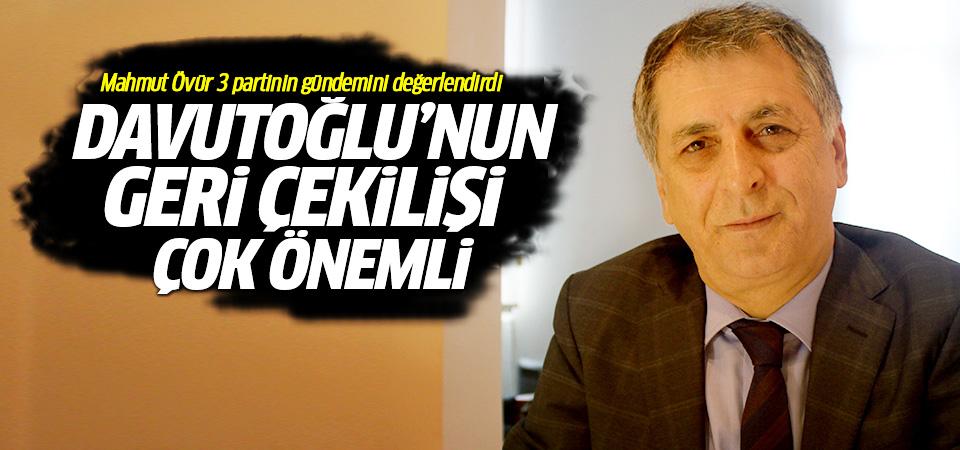 Mahmut Övür: Davutoğlu'nun geri çekilişi çok önemli
