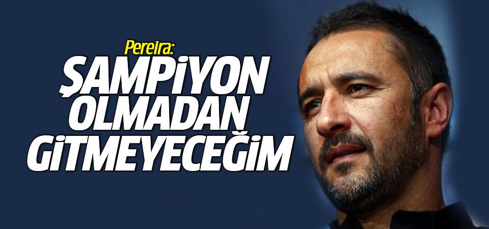 Pereira: Şampiyon olmadan gitmeyeceğim