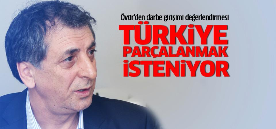 Mahmut Övür: Türkiye parçalanmak isteniyor