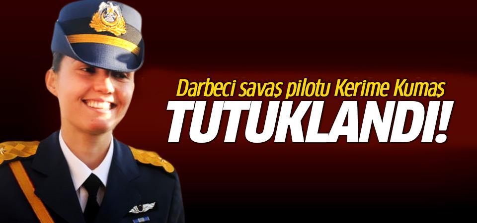 Darbeci savaş pilotu Kerime Kumaş tutuklandı
