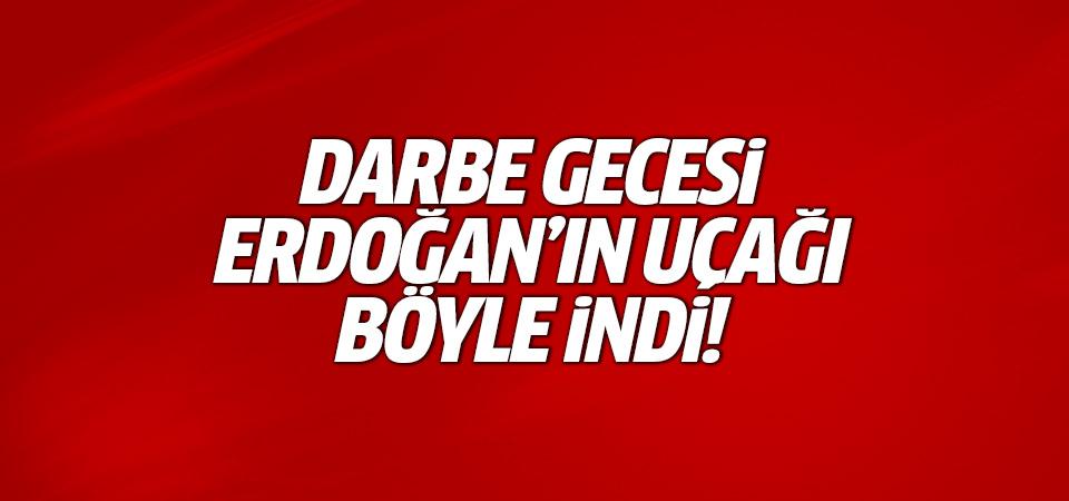 Darbe gecesi Erdoğan'ın uçağı böyle indi!