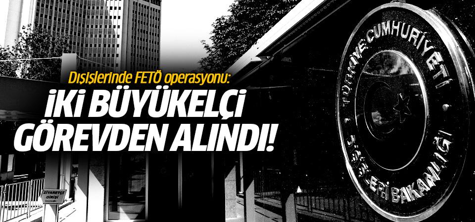 Dışişlerinde FETÖ operasyonu: İki büyükelçi görevden alındı