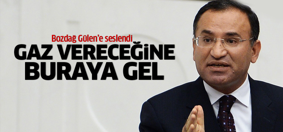 Bozdağ Gülen'e seslendi: Gaz vereceğine gel