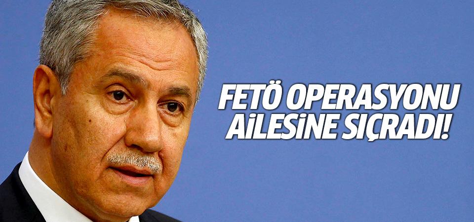 FETÖ operasyonu Arınç'ın ailesine sıçradı!