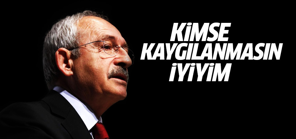 Kılıçdaroğlu: Kimsenin kaygılanmasına gerek yok, iyi durumdayım