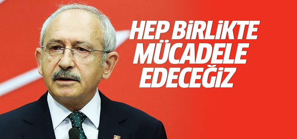 Kılıçdaroğlu: Hep birlikte mücadele edeceğiz