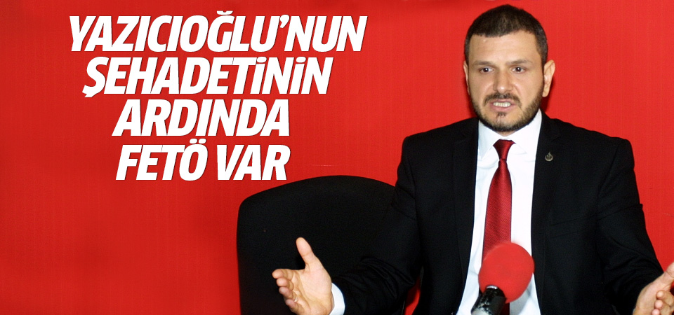 Kürşat Mican: Yazıcıoğlu'nun şehadetinin arkasında FETÖ var