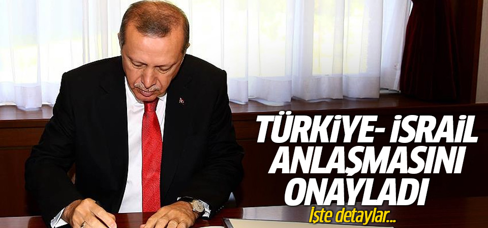 Erdoğan Türkiye-İsrail anlaşmasını onayladı! İşte detaylar
