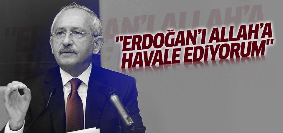 Kılıçdaroğlu: Erdoğan'ı Allah'a havale ediyorum