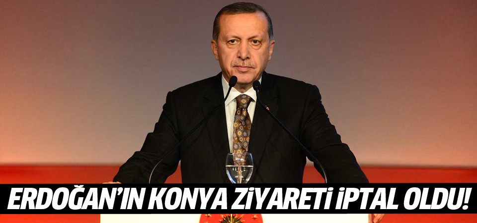 Erdoğan'ın Konya ziyareti iptal!