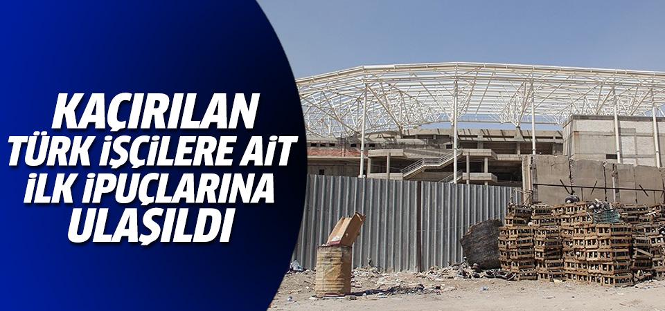 'Kaçırılan Türk işçilere ait ilk ipuçlarına ulaştık'