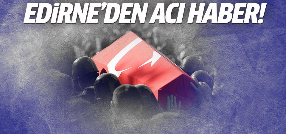 Edirne'den acı haber: 1 şehit
