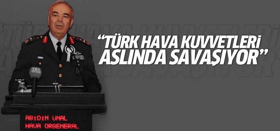 Orgeneral Ünal: Türk Hava Kuvvetleri aslında savaşıyor