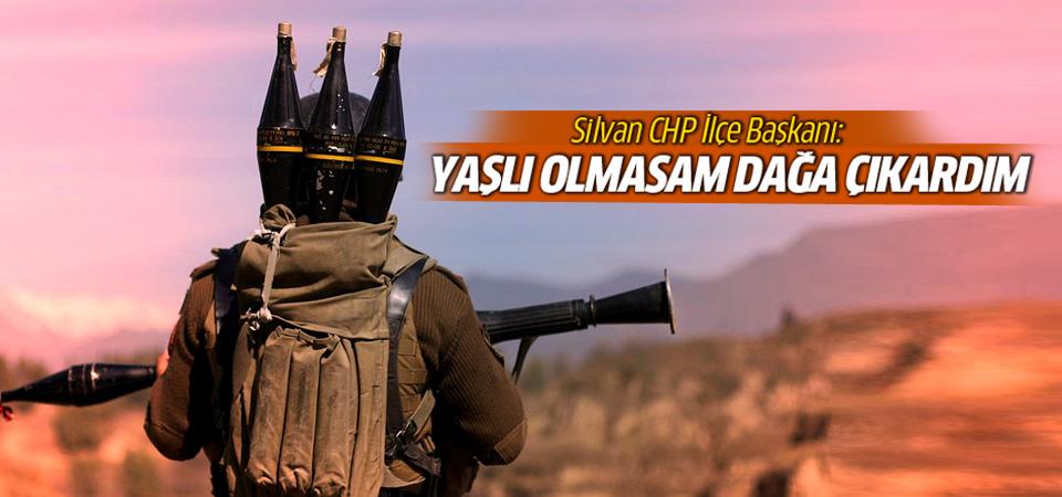 Silvan CHP İlçe Başkanı: Yaşlı olmasaydım dağa çıkardım