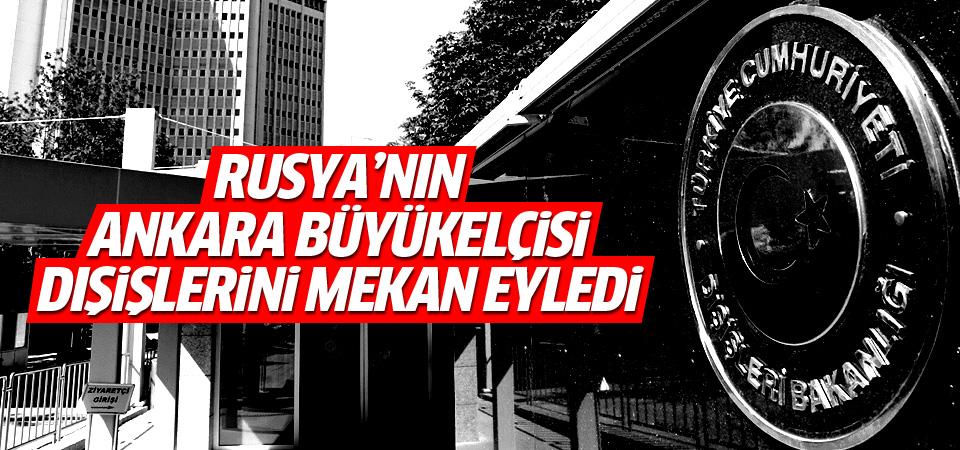 Rusya'nın Ankara Büyükelçisi yine çağrıldı