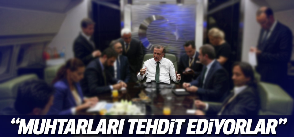 Erdoğan: Muhtarlar tehdit ediliyor