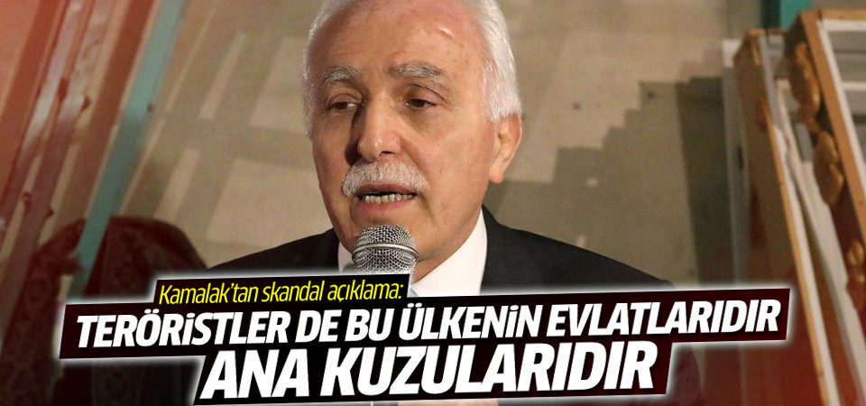 Kamalak: Teröristler de bu ülkenin evlatlarıdır, ana kuzularıdır!