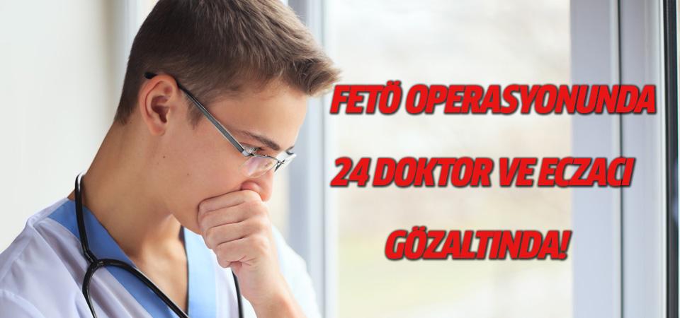 FETÖ operasyonunda 24 doktor ve eczacı gözaltında
