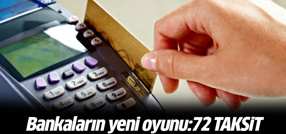 Bankaların yeni oyunu: 72 taksit