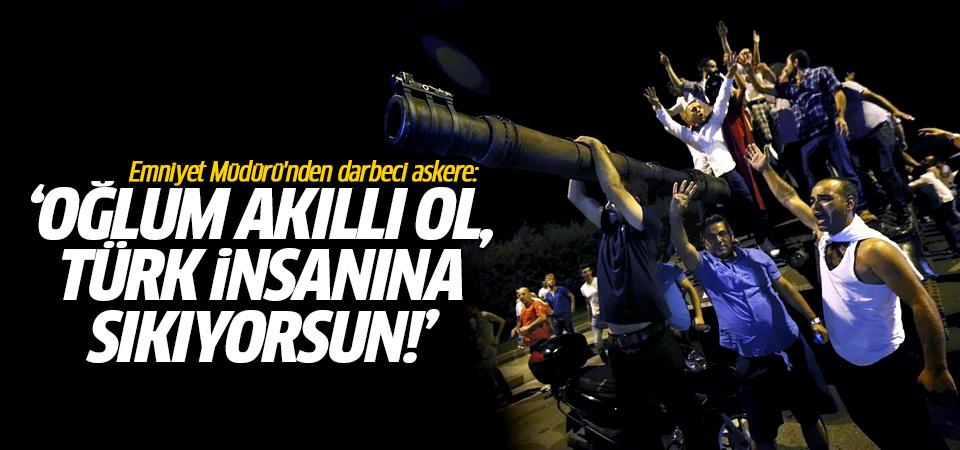 Emniyet Müdürü'nden darbeci askere: Oğlum akıllı ol, Türk insanına sıkıyorsun!