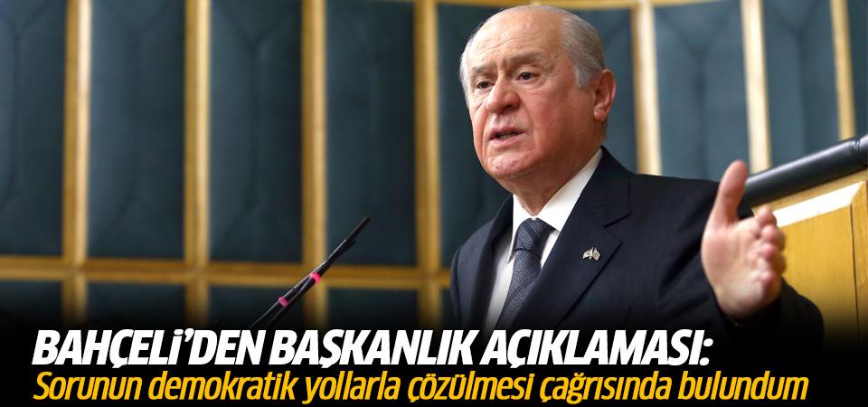 Bahçeli'den başkanlık açıklaması:Sorunun demokratik yollarla çözülmesi çağrısında bulundum