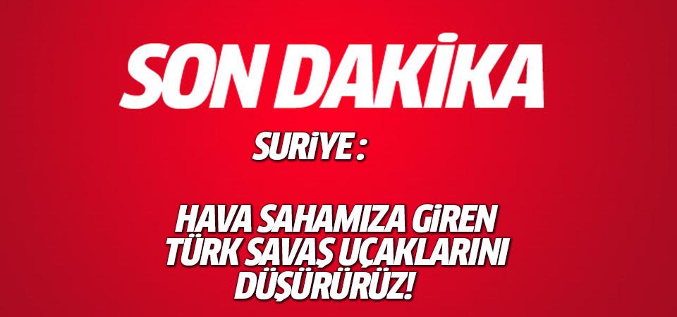 Suriye: Hava sahamıza giren Türk savaş uçaklarını düşürürüz!