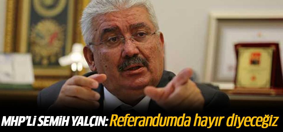MHP'li Semih Yalçın: Referandumda hayır diyeceğiz