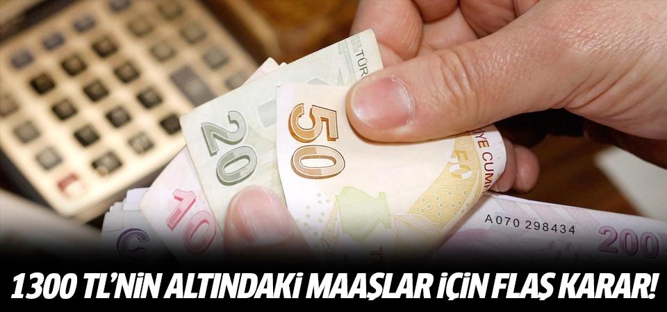 1300 liranın altındaki maaşlar için flaş karar!