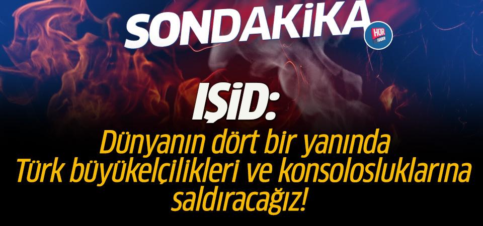 IŞİD: Dünyanın dört bir yanında Türk büyükelçilikleri ve konsolosluklarına saldıracağız