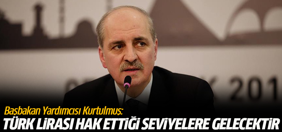 Başbakan Yardımcısı Kurtulmuş: Türk lirası hak ettiği seviyelere gelecektir