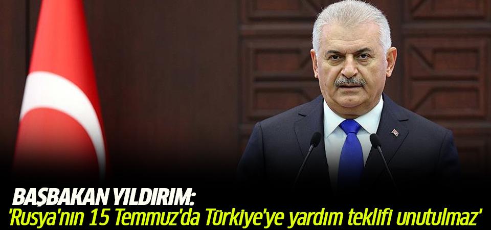 Başbakan Yıldırım: Rusya'nın 15 Temmuz'da Türkiye'ye yardım teklifi unutulmayacak