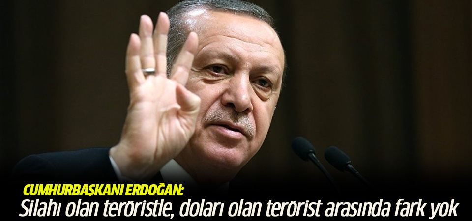 Erdoğan: Silahı olan teröristle, doları olan terörist arasında fark yok