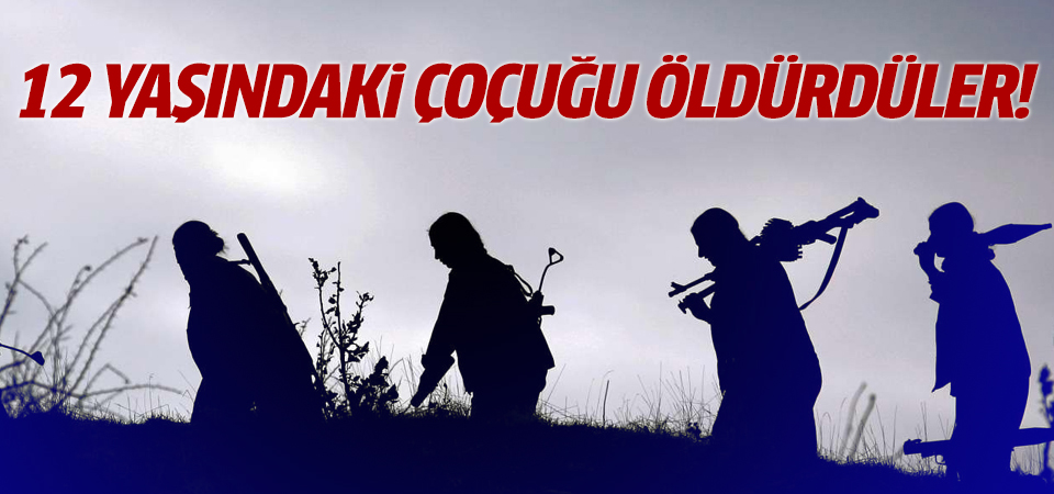 PKK'lı teröristler 12 yaşındaki çocuğu öldürdü
