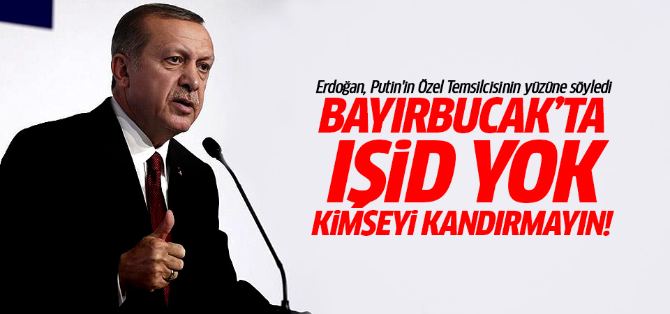Erdoğan: O bölgede IŞİD yok, kimseyi aldatmayın!