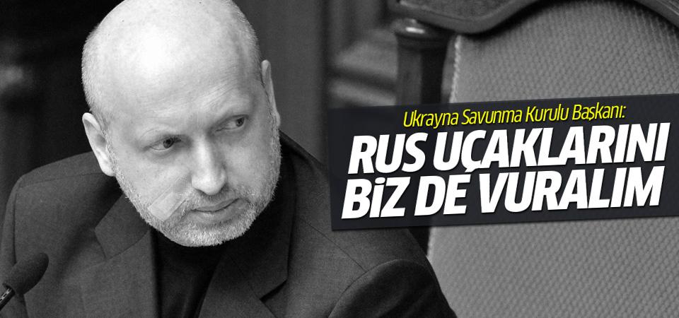 Ukrayna güvenlik başkanı: Biz de Rus uçaklarını vuralım