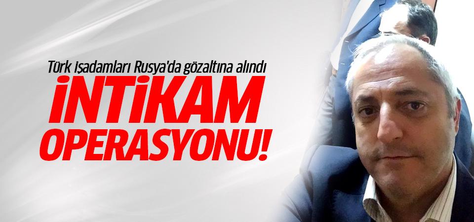 Türk işadamları Rusya'da gözaltına alındı