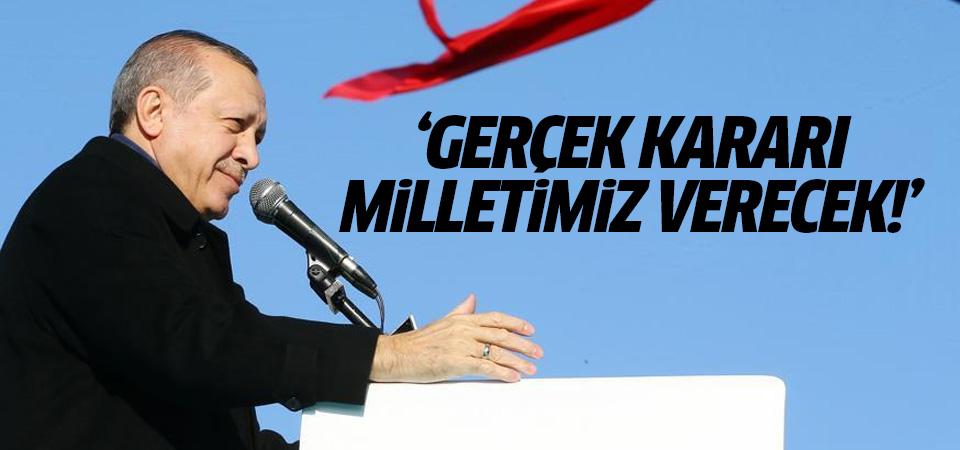 Erdoğan: Gerçek kararı milletimiz verecek!