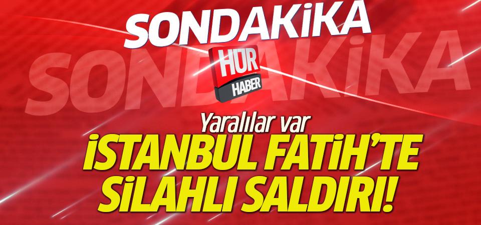 İstanbul Fatih'te silahlı saldırı: Yaralılar var