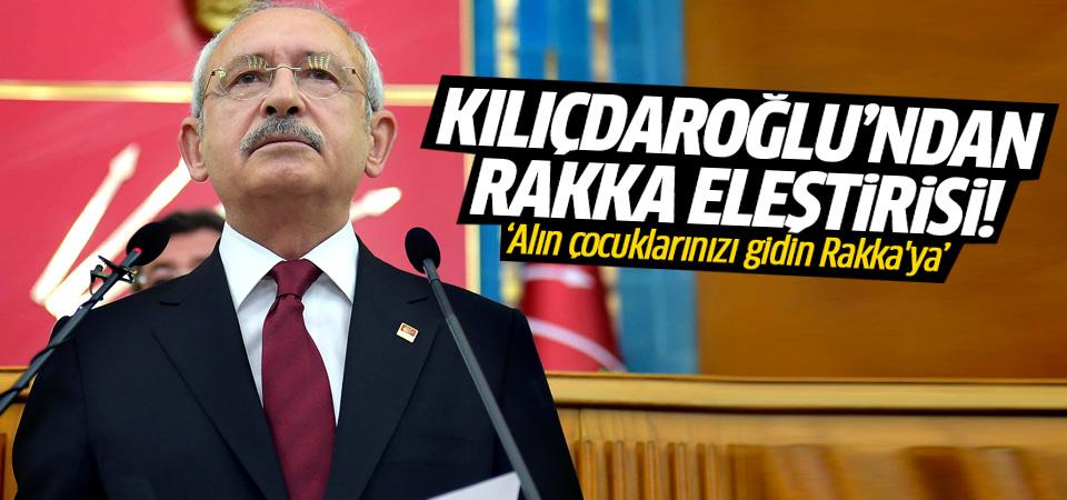 Kılıçdaroğlu: Alın çocuklarınızı gidin Rakka'ya!
